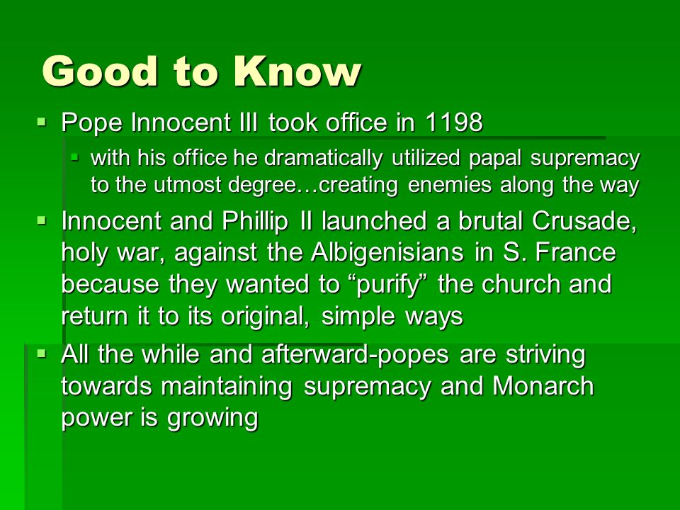 Good to Know  Pope Innocent III took office in 1198  with his office he dramatically utilized papal supremacy to the utmost degree…creating enemies along the way  Innocent and Phillip II launched a brutal Crusade, holy war, against the Albigenisians in S.