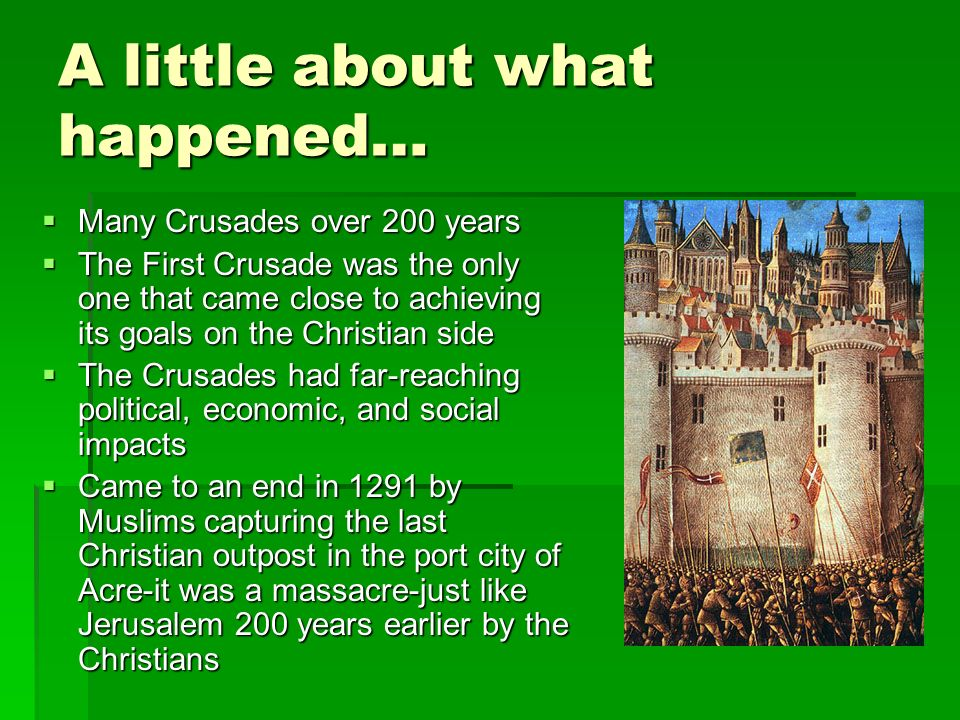 A little about what happened…  Many Crusades over 200 years  The First Crusade was the only one that came close to achieving its goals on the Christian side  The Crusades had far-reaching political, economic, and social impacts  Came to an end in 1291 by Muslims capturing the last Christian outpost in the port city of Acre-it was a massacre-just like Jerusalem 200 years earlier by the Christians