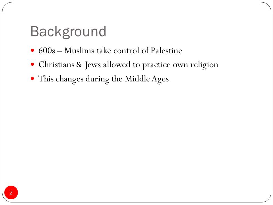 Background 600s – Muslims take control of Palestine Christians & Jews allowed to practice own religion This changes during the Middle Ages 2