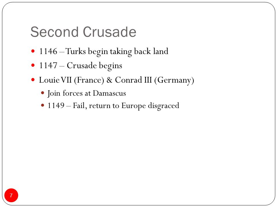 Second Crusade 1146 – Turks begin taking back land 1147 – Crusade begins Louie VII (France) & Conrad III (Germany) Join forces at Damascus 1149 – Fail, return to Europe disgraced 7