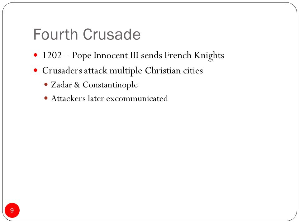 Fourth Crusade 1202 – Pope Innocent III sends French Knights Crusaders attack multiple Christian cities Zadar & Constantinople Attackers later excommunicated 9