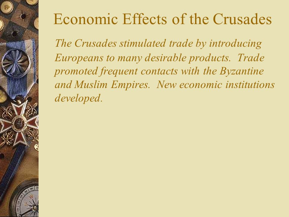 Economic Effects of the Crusades The Crusades stimulated trade by introducing Europeans to many desirable products.