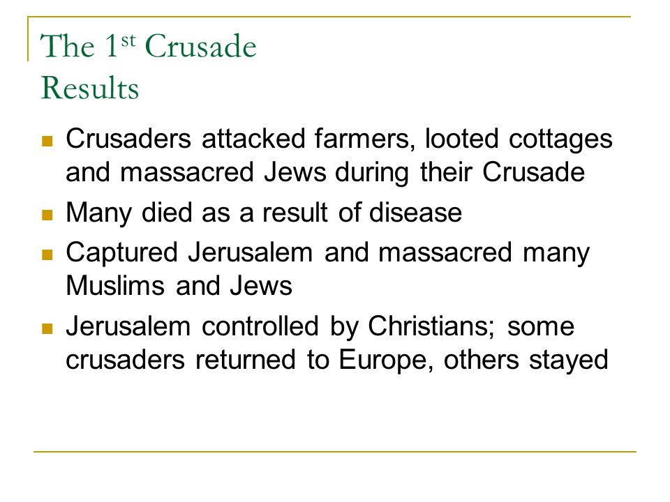 The 1 st Crusade Results Crusaders attacked farmers, looted cottages and massacred Jews during their Crusade Many died as a result of disease Captured Jerusalem and massacred many Muslims and Jews Jerusalem controlled by Christians; some crusaders returned to Europe, others stayed