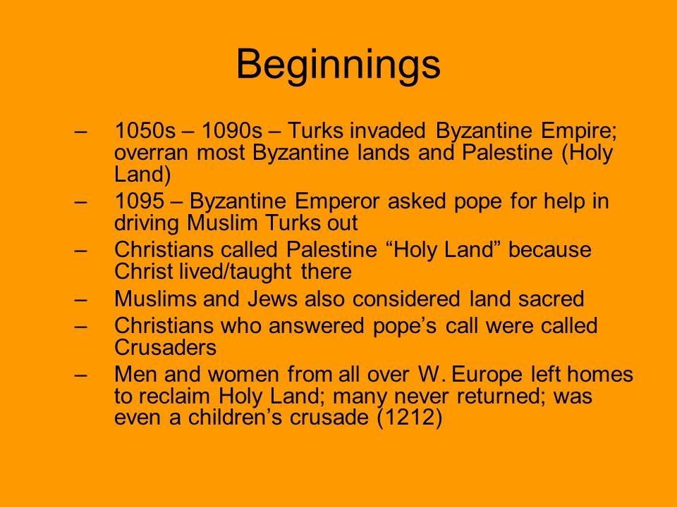 Beginnings –1–1050s – 1090s – Turks invaded Byzantine Empire; overran most Byzantine lands and Palestine (Holy Land) –1–1095 – Byzantine Emperor asked pope for help in driving Muslim Turks out –C–Christians called Palestine Holy Land because Christ lived/taught there –M–Muslims and Jews also considered land sacred –C–Christians who answered pope's call were called Crusaders –M–Men and women from all over W.