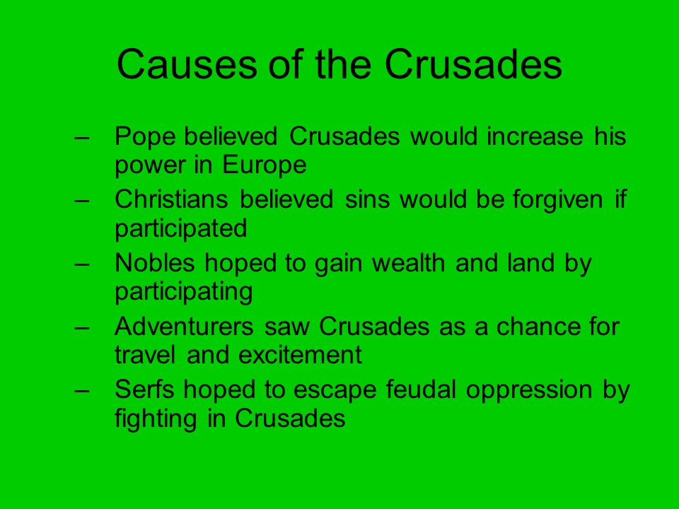 Causes of the Crusades –Pope believed Crusades would increase his power in Europe –Christians believed sins would be forgiven if participated –Nobles hoped to gain wealth and land by participating –Adventurers saw Crusades as a chance for travel and excitement –Serfs hoped to escape feudal oppression by fighting in Crusades