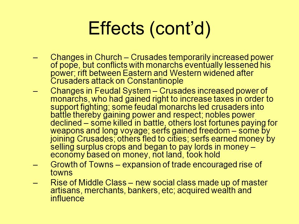 Effects (cont'd) –Changes in Church – Crusades temporarily increased power of pope, but conflicts with monarchs eventually lessened his power; rift between Eastern and Western widened after Crusaders attack on Constantinople –Changes in Feudal System – Crusades increased power of monarchs, who had gained right to increase taxes in order to support fighting; some feudal monarchs led crusaders into battle thereby gaining power and respect; nobles power declined – some killed in battle, others lost fortunes paying for weapons and long voyage; serfs gained freedom – some by joining Crusades; others fled to cities; serfs earned money by selling surplus crops and began to pay lords in money – economy based on money, not land, took hold –Growth of Towns – expansion of trade encouraged rise of towns –Rise of Middle Class – new social class made up of master artisans, merchants, bankers, etc; acquired wealth and influence