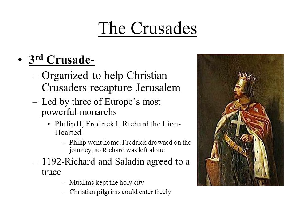 The Crusades 3 rd Crusade- –Organized to help Christian Crusaders recapture Jerusalem –Led by three of Europe's most powerful monarchs Philip II, Fredrick I, Richard the Lion- Hearted –Philip went home, Fredrick drowned on the journey, so Richard was left alone –1192-Richard and Saladin agreed to a truce –Muslims kept the holy city –Christian pilgrims could enter freely