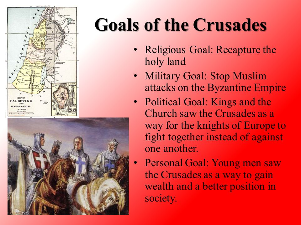 Goals of the Crusades Religious Goal: Recapture the holy land Military Goal: Stop Muslim attacks on the Byzantine Empire Political Goal: Kings and the Church saw the Crusades as a way for the knights of Europe to fight together instead of against one another.