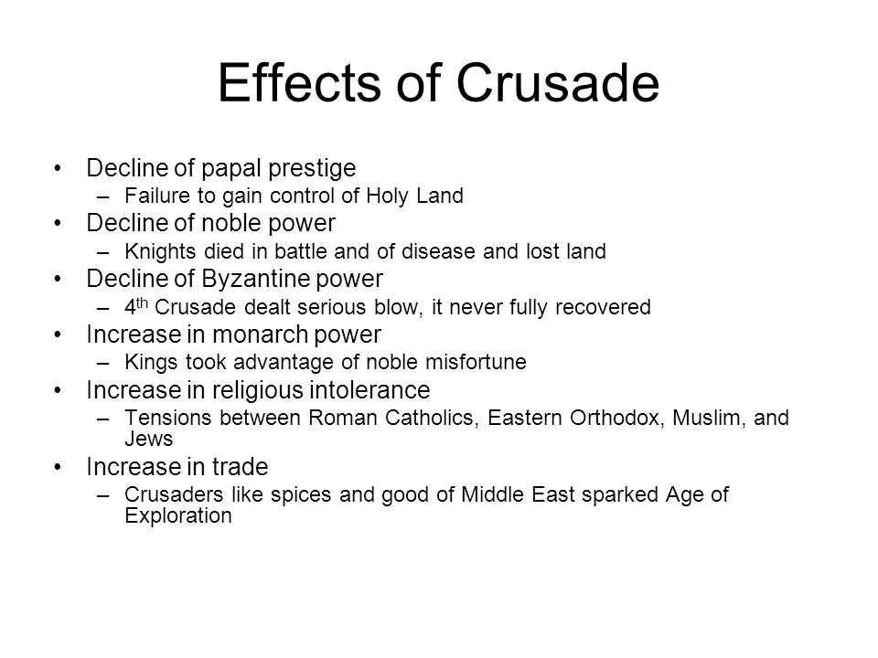 Effects of Crusade Decline of papal prestige –Failure to gain control of Holy Land Decline of noble power –Knights died in battle and of disease and lost land Decline of Byzantine power –4 th Crusade dealt serious blow, it never fully recovered Increase in monarch power –Kings took advantage of noble misfortune Increase in religious intolerance –Tensions between Roman Catholics, Eastern Orthodox, Muslim, and Jews Increase in trade –Crusaders like spices and good of Middle East sparked Age of Exploration