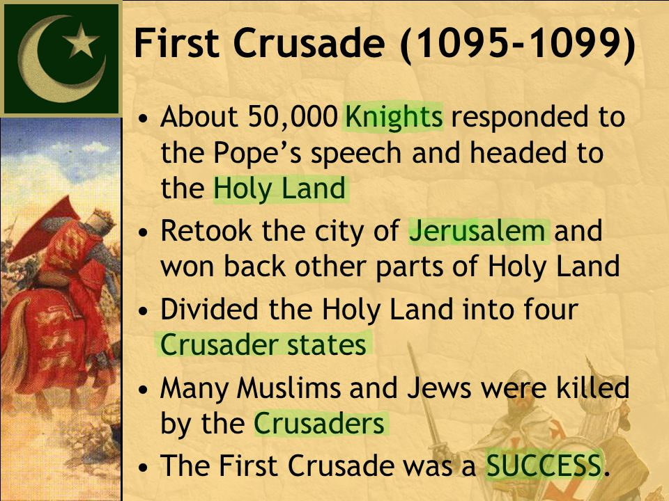 About 50,000 Knights responded to the Pope's speech and headed to the Holy Land Retook the city of Jerusalem and won back other parts of Holy Land Divided the Holy Land into four Crusader states Many Muslims and Jews were killed by the Crusaders The First Crusade was a SUCCESS.