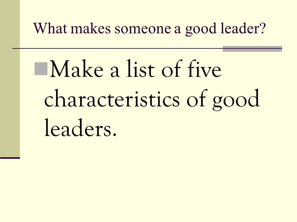 What makes someone a good leader Make a list of five characteristics of good leaders.