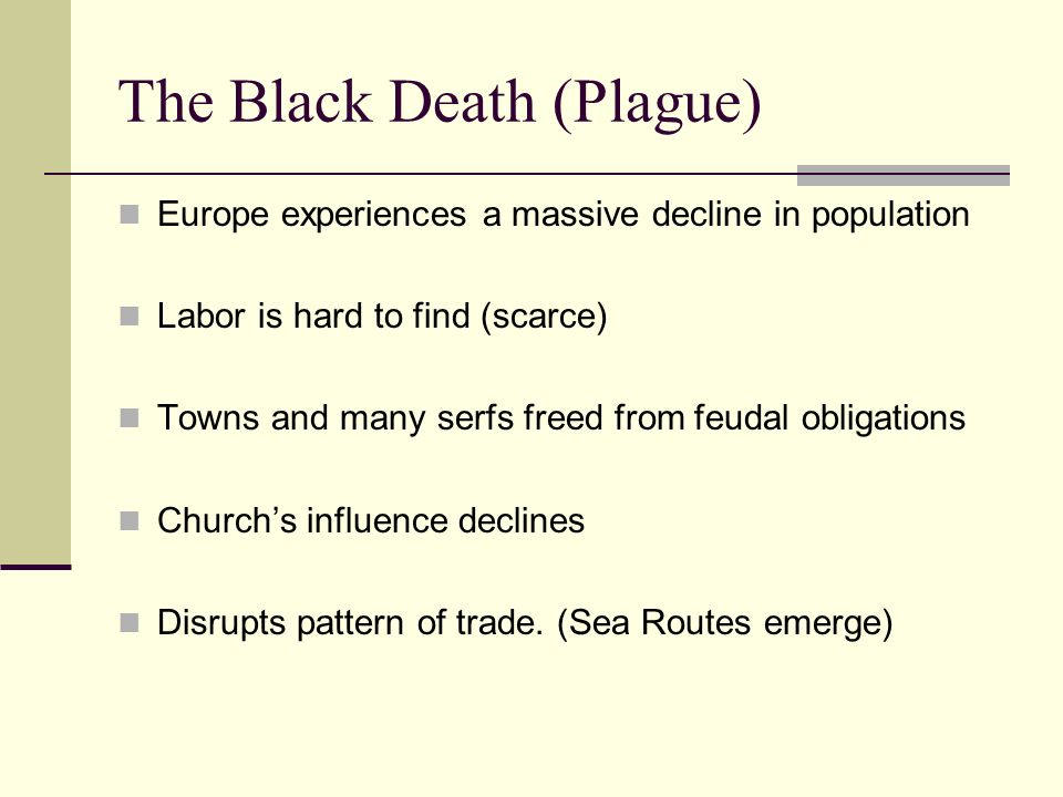 The Black Death (Plague) Europe experiences a massive decline in population Labor is hard to find (scarce) Towns and many serfs freed from feudal obligations Church's influence declines Disrupts pattern of trade.