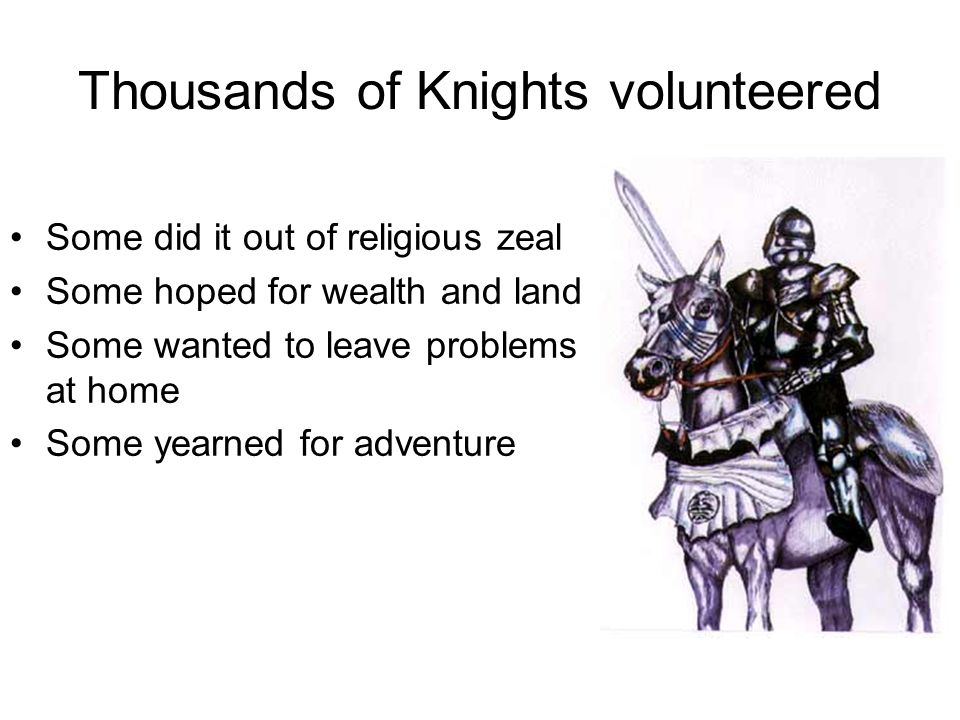 Thousands of Knights volunteered Some did it out of religious zeal Some hoped for wealth and land Some wanted to leave problems at home Some yearned for adventure
