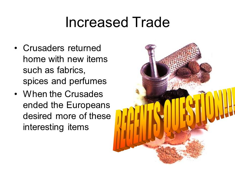 Increased Trade Crusaders returned home with new items such as fabrics, spices and perfumes When the Crusades ended the Europeans desired more of these interesting items