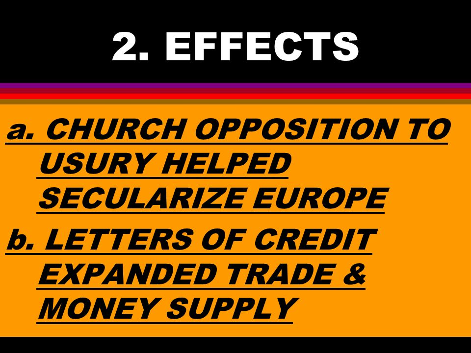 2. EFFECTS a. CHURCH OPPOSITION TO USURY HELPED SECULARIZE EUROPE b.