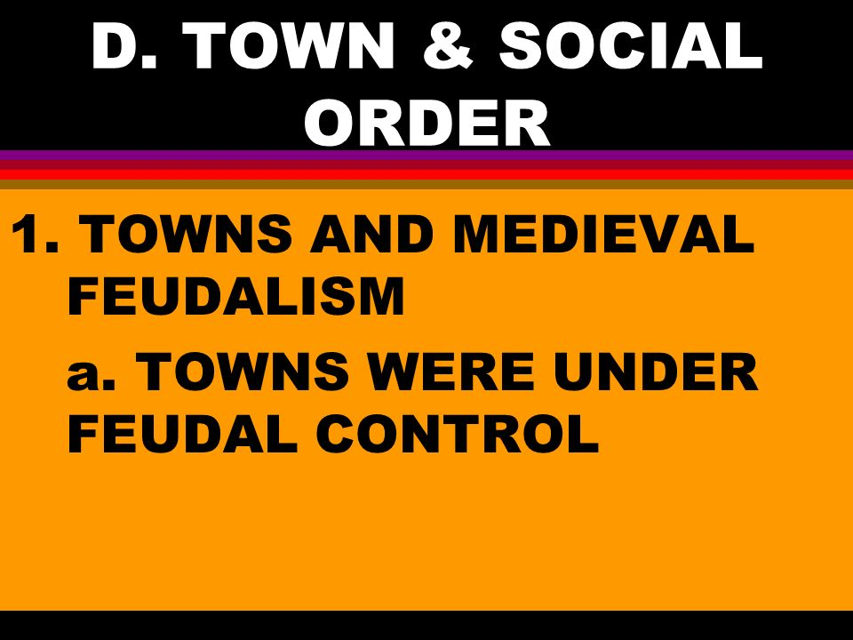 D. TOWN & SOCIAL ORDER 1. TOWNS AND MEDIEVAL FEUDALISM a. TOWNS WERE UNDER FEUDAL CONTROL