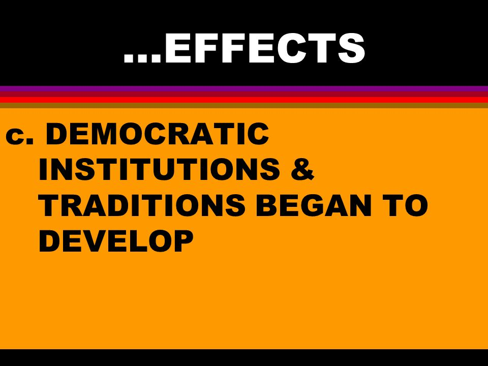 ...EFFECTS c. DEMOCRATIC INSTITUTIONS & TRADITIONS BEGAN TO DEVELOP