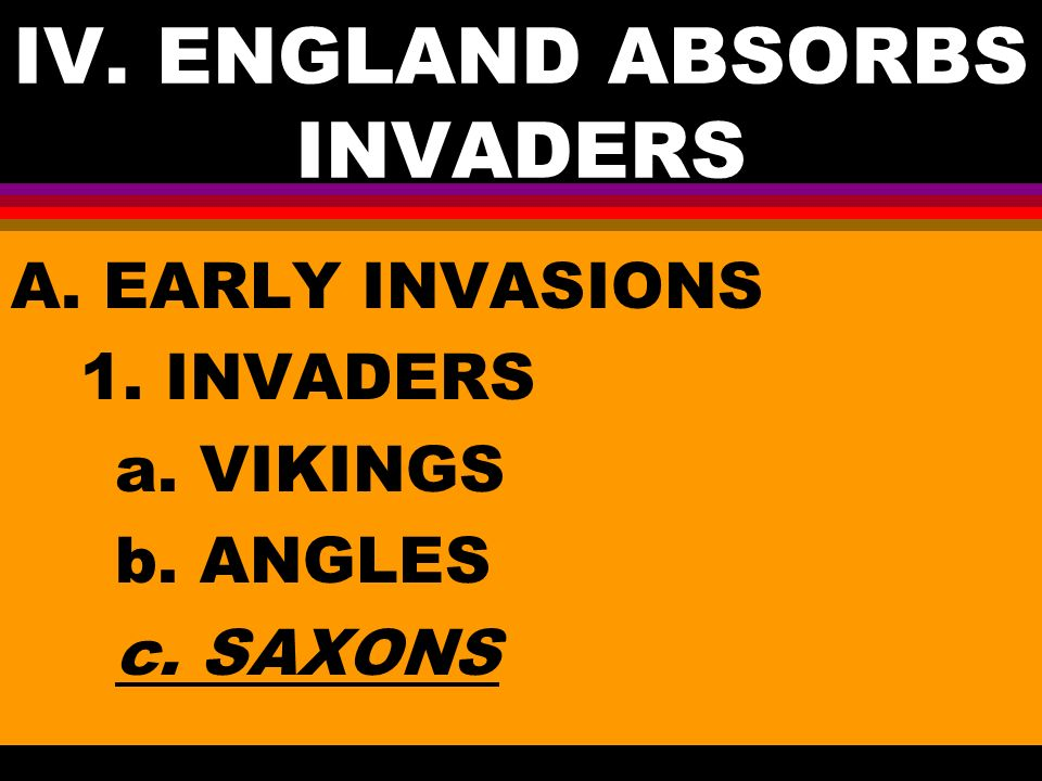 IV. ENGLAND ABSORBS INVADERS A. EARLY INVASIONS 1. INVADERS a. VIKINGS b. ANGLES c. SAXONS