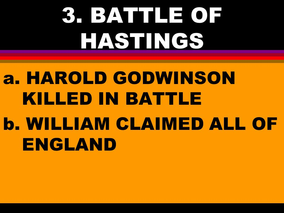 3. BATTLE OF HASTINGS a. HAROLD GODWINSON KILLED IN BATTLE b. WILLIAM CLAIMED ALL OF ENGLAND