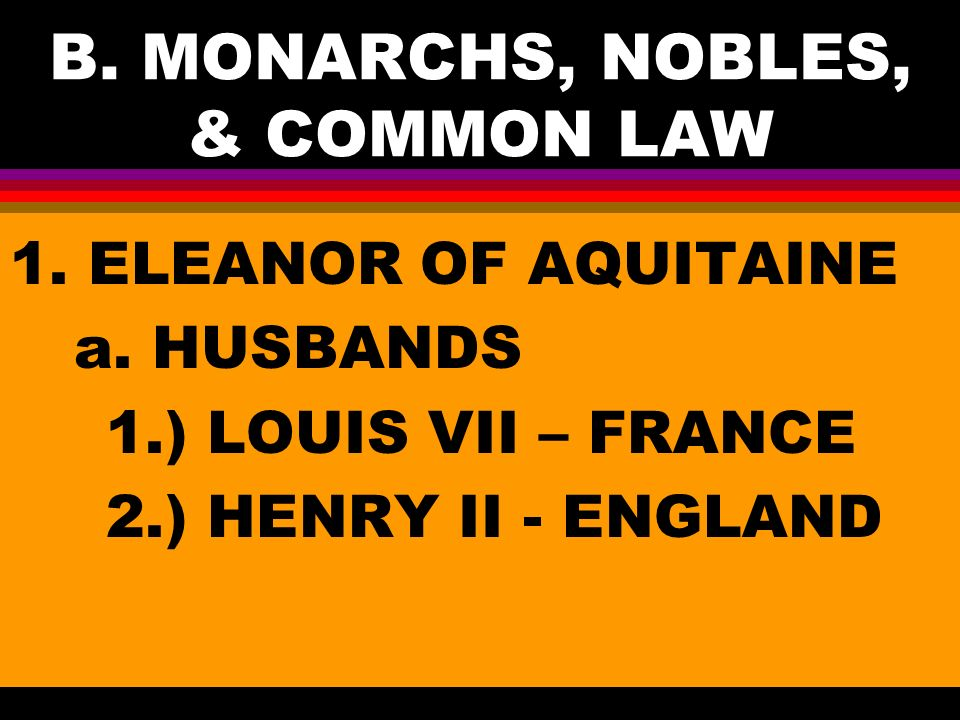 B. MONARCHS, NOBLES, & COMMON LAW 1. ELEANOR OF AQUITAINE a.