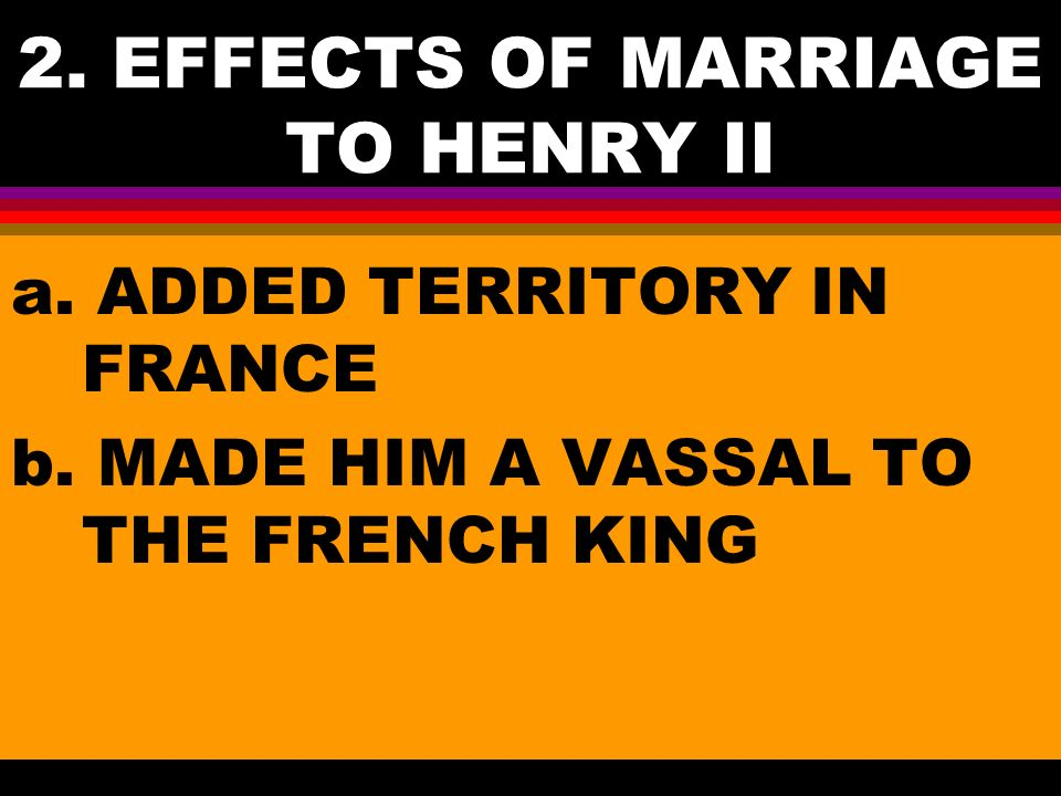 2. EFFECTS OF MARRIAGE TO HENRY II a. ADDED TERRITORY IN FRANCE b.