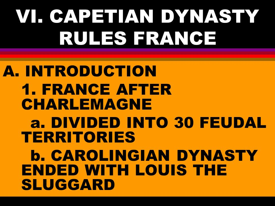 VI. CAPETIAN DYNASTY RULES FRANCE A. INTRODUCTION 1.