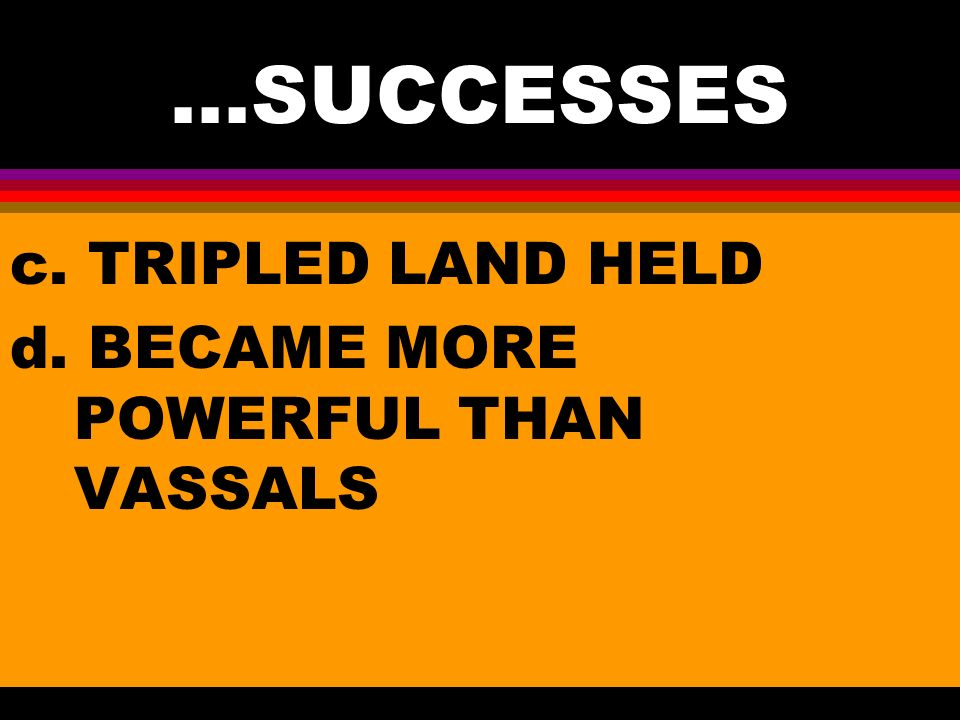 ...SUCCESSES c. TRIPLED LAND HELD d. BECAME MORE POWERFUL THAN VASSALS