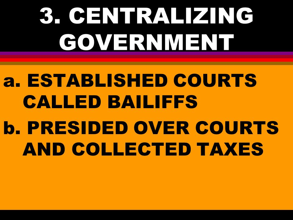 3. CENTRALIZING GOVERNMENT a. ESTABLISHED COURTS CALLED BAILIFFS b.