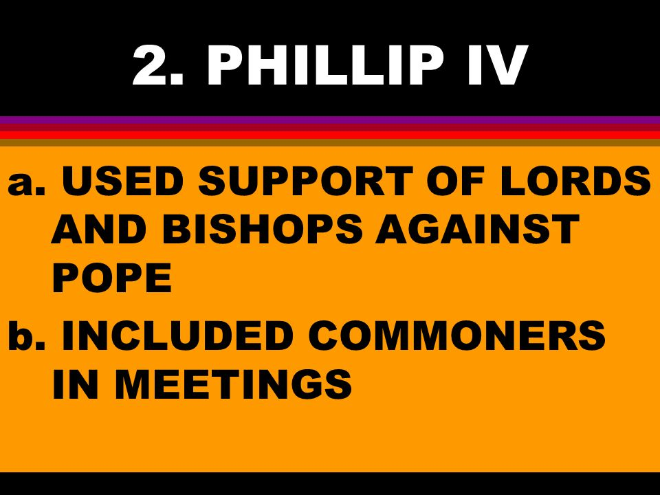 2. PHILLIP IV a. USED SUPPORT OF LORDS AND BISHOPS AGAINST POPE b. INCLUDED COMMONERS IN MEETINGS