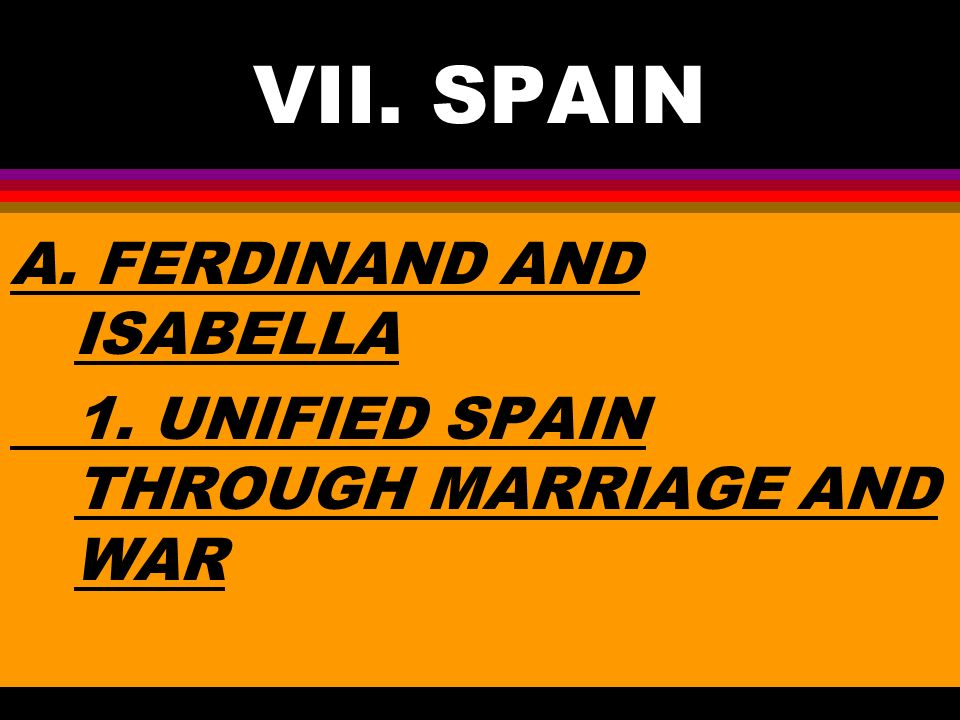 VII. SPAIN A. FERDINAND AND ISABELLA 1. UNIFIED SPAIN THROUGH MARRIAGE AND WAR