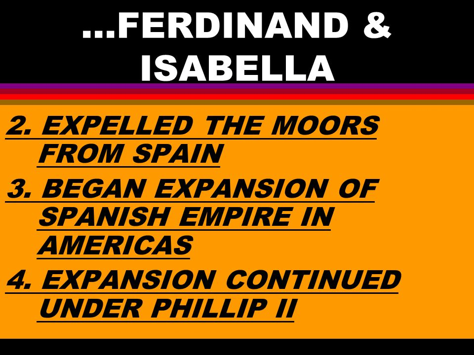 ...FERDINAND & ISABELLA 2. EXPELLED THE MOORS FROM SPAIN 3.