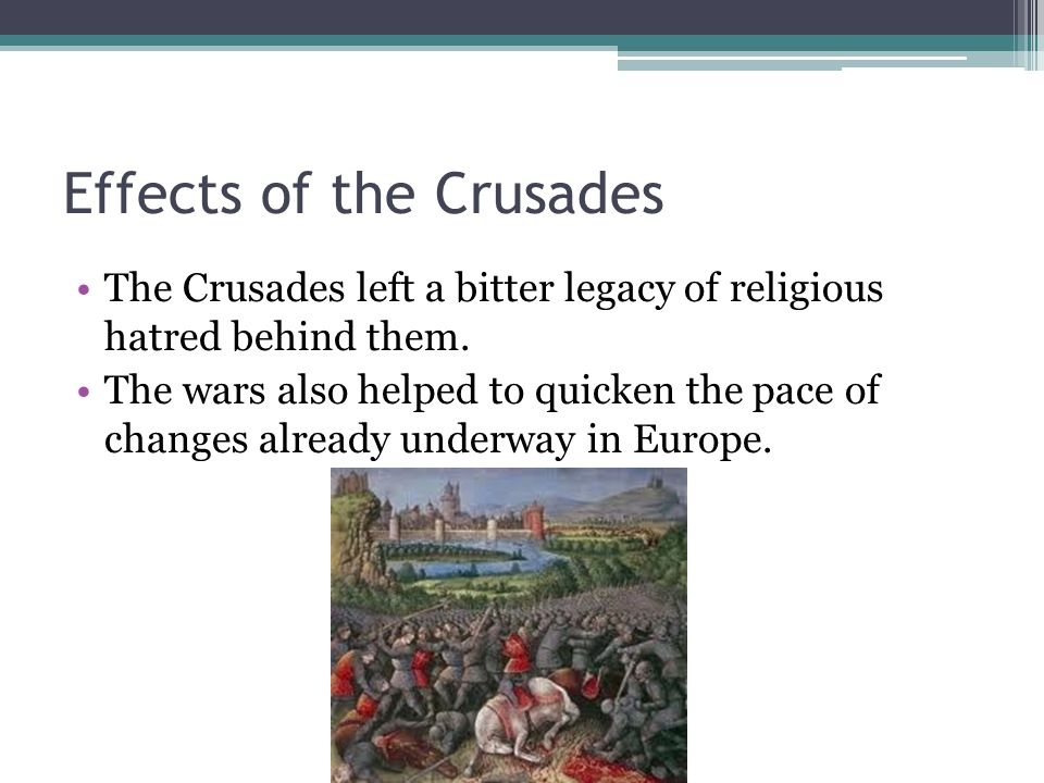 Effects of the Crusades The Crusades left a bitter legacy of religious hatred behind them.