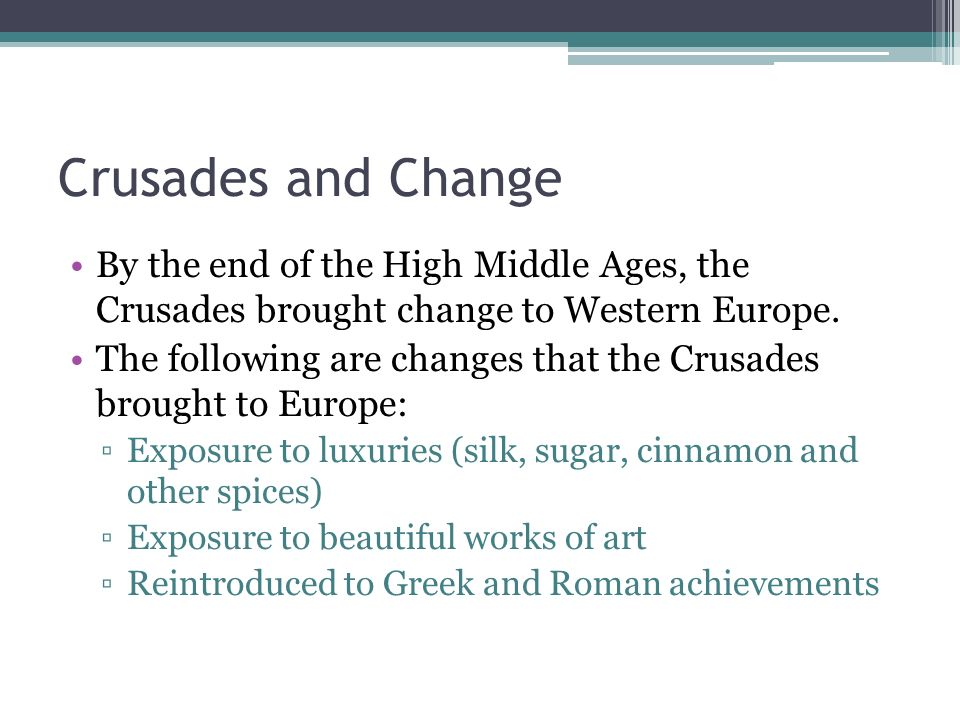 Crusades and Change By the end of the High Middle Ages, the Crusades brought change to Western Europe.