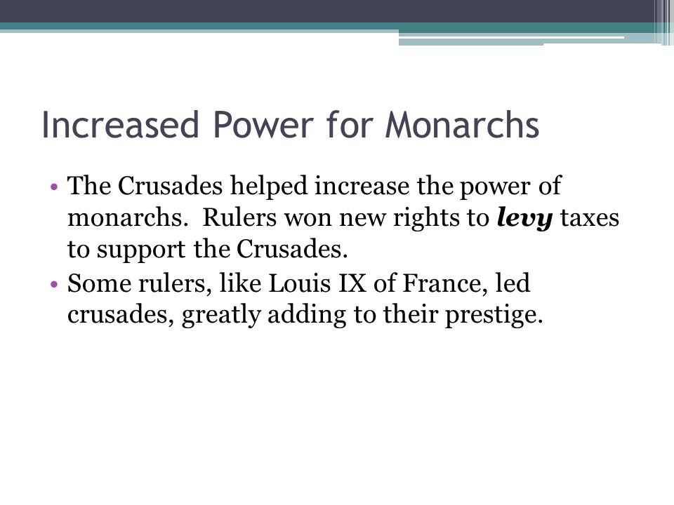 Increased Power for Monarchs The Crusades helped increase the power of monarchs.