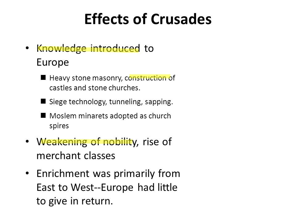 Effects of Crusades Fatal weakening of Byzantine Empire Vast increase in cultural horizons for many Europeans.