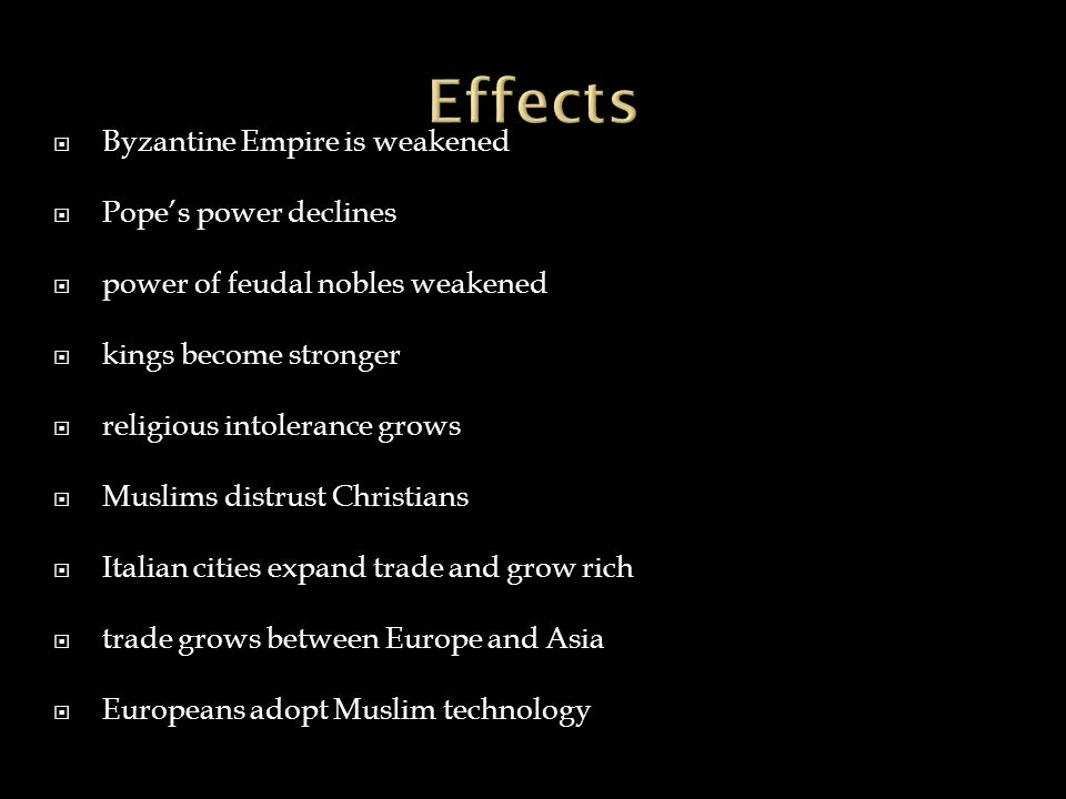 Byzantine Empire is weakened  Pope's power declines  power of feudal nobles weakened  kings become stronger  religious intolerance grows  Muslims distrust Christians  Italian cities expand trade and grow rich  trade grows between Europe and Asia  Europeans adopt Muslim technology