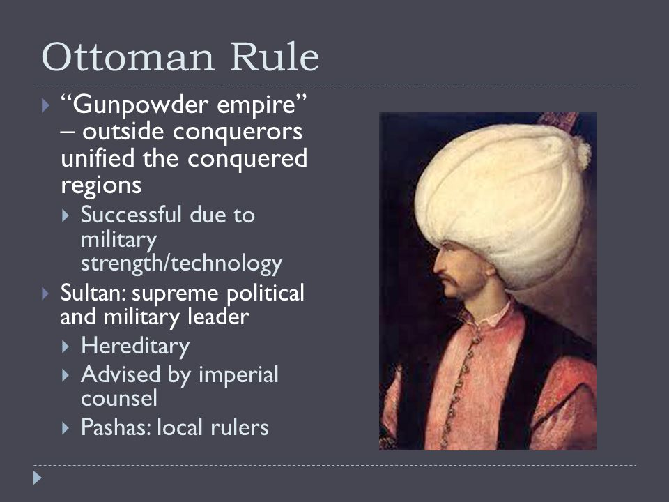 Ottoman Rule  Gunpowder empire – outside conquerors unified the conquered regions  Successful due to military strength/technology  Sultan: supreme political and military leader  Hereditary  Advised by imperial counsel  Pashas: local rulers