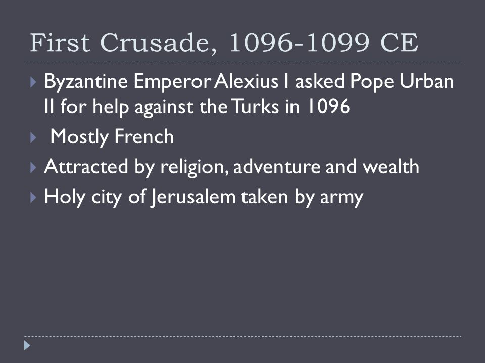 First Crusade, CE  Byzantine Emperor Alexius I asked Pope Urban II for help against the Turks in 1096  Mostly French  Attracted by religion, adventure and wealth  Holy city of Jerusalem taken by army