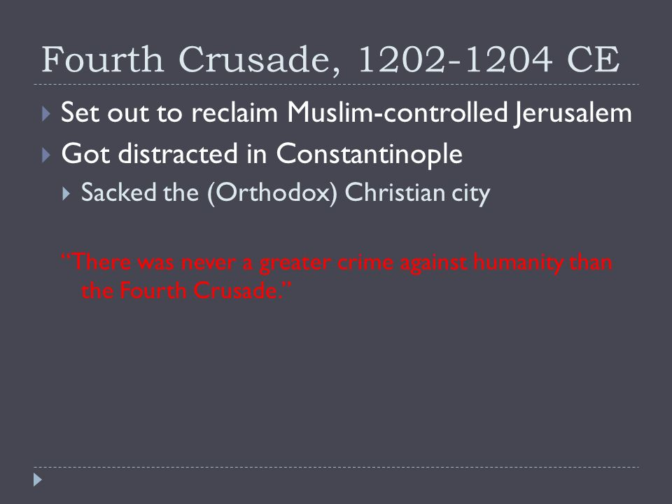 Fourth Crusade, CE  Set out to reclaim Muslim-controlled Jerusalem  Got distracted in Constantinople  Sacked the (Orthodox) Christian city There was never a greater crime against humanity than the Fourth Crusade.