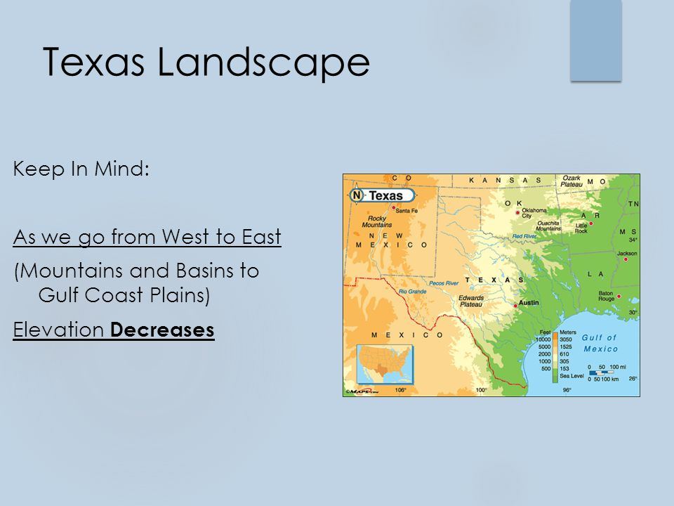 Texas Landscape Keep In Mind: As we go from West to East (Mountains and Basins to Gulf Coast Plains) Elevation Decreases