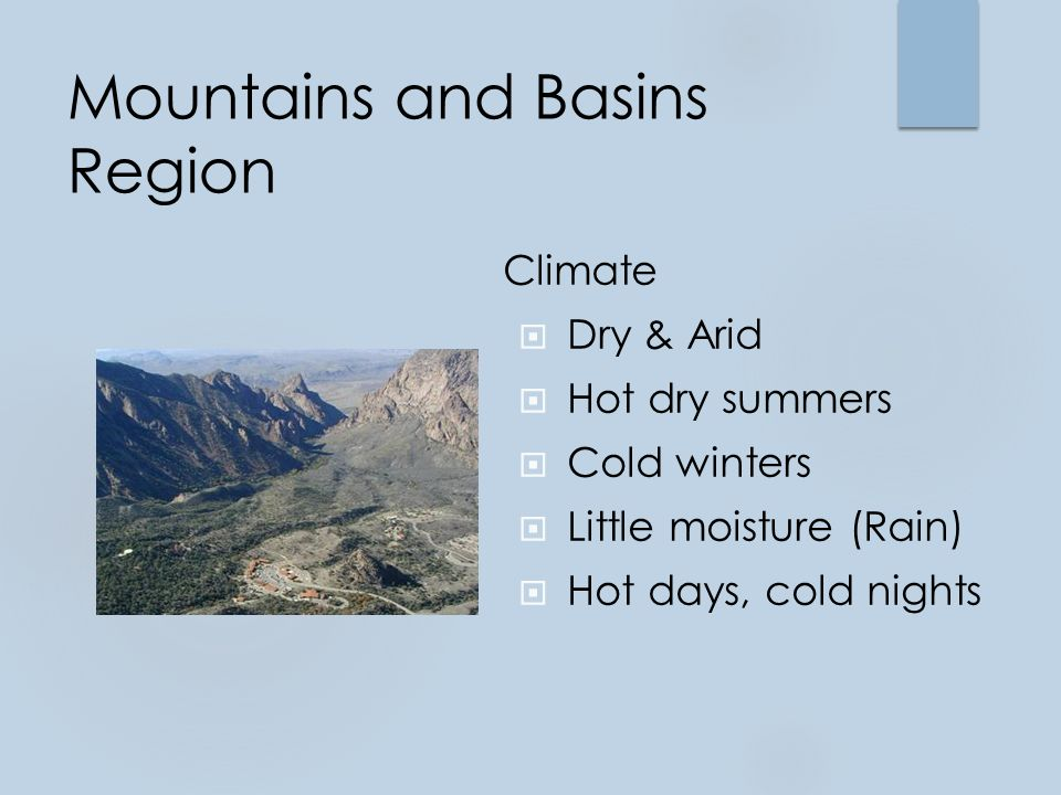 Mountains and Basins Region Climate  Dry & Arid  Hot dry summers  Cold winters  Little moisture (Rain)  Hot days, cold nights