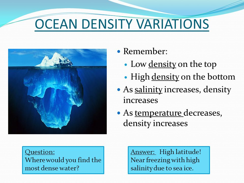 OCEAN DENSITY VARIATIONS Remember: Low density on the top High density on the bottom As salinity increases, density increases As temperature decreases, density increases Question: Where would you find the most dense water.