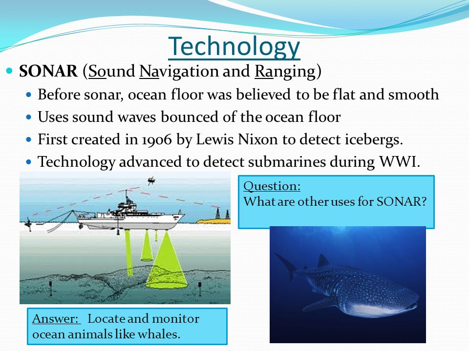 Technology SONAR (Sound Navigation and Ranging) Before sonar, ocean floor was believed to be flat and smooth Uses sound waves bounced of the ocean floor First created in 1906 by Lewis Nixon to detect icebergs.