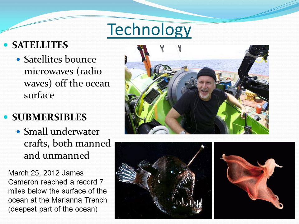 SATELLITES Satellites bounce microwaves (radio waves) off the ocean surface Technology SUBMERSIBLES Small underwater crafts, both manned and unmanned March 25, 2012 James Cameron reached a record 7 miles below the surface of the ocean at the Marianna Trench (deepest part of the ocean)