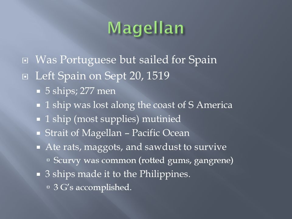  Was Portuguese but sailed for Spain  Left Spain on Sept 20, 1519  5 ships; 277 men  1 ship was lost along the coast of S America  1 ship (most supplies) mutinied  Strait of Magellan – Pacific Ocean  Ate rats, maggots, and sawdust to survive  Scurvy was common (rotted gums, gangrene)  3 ships made it to the Philippines.