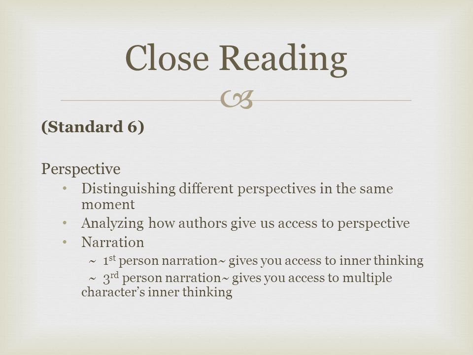  (Standard 6) Perspective Distinguishing different perspectives in the same moment Analyzing how authors give us access to perspective Narration ~ 1 st person narration~ gives you access to inner thinking ~ 3 rd person narration~ gives you access to multiple character's inner thinking Close Reading