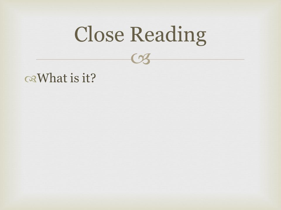   What is it Close Reading