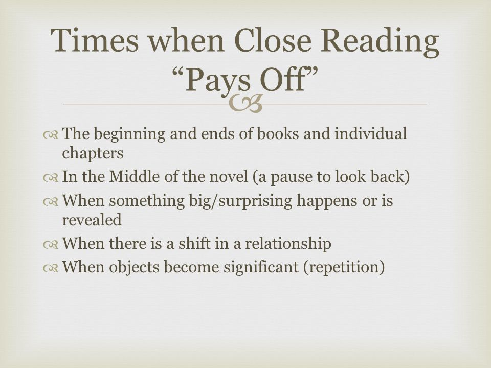   The beginning and ends of books and individual chapters  In the Middle of the novel (a pause to look back)  When something big/surprising happens or is revealed  When there is a shift in a relationship  When objects become significant (repetition) Times when Close Reading Pays Off