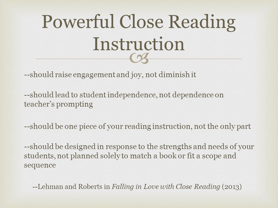  --should raise engagement and joy, not diminish it --should lead to student independence, not dependence on teacher's prompting --should be one piece of your reading instruction, not the only part --should be designed in response to the strengths and needs of your students, not planned solely to match a book or fit a scope and sequence --Lehman and Roberts in Falling in Love with Close Reading (2013) Powerful Close Reading Instruction