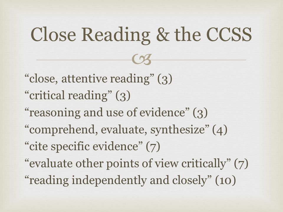  close, attentive reading (3) critical reading (3) reasoning and use of evidence (3) comprehend, evaluate, synthesize (4) cite specific evidence (7) evaluate other points of view critically (7) reading independently and closely (10) Close Reading & the CCSS